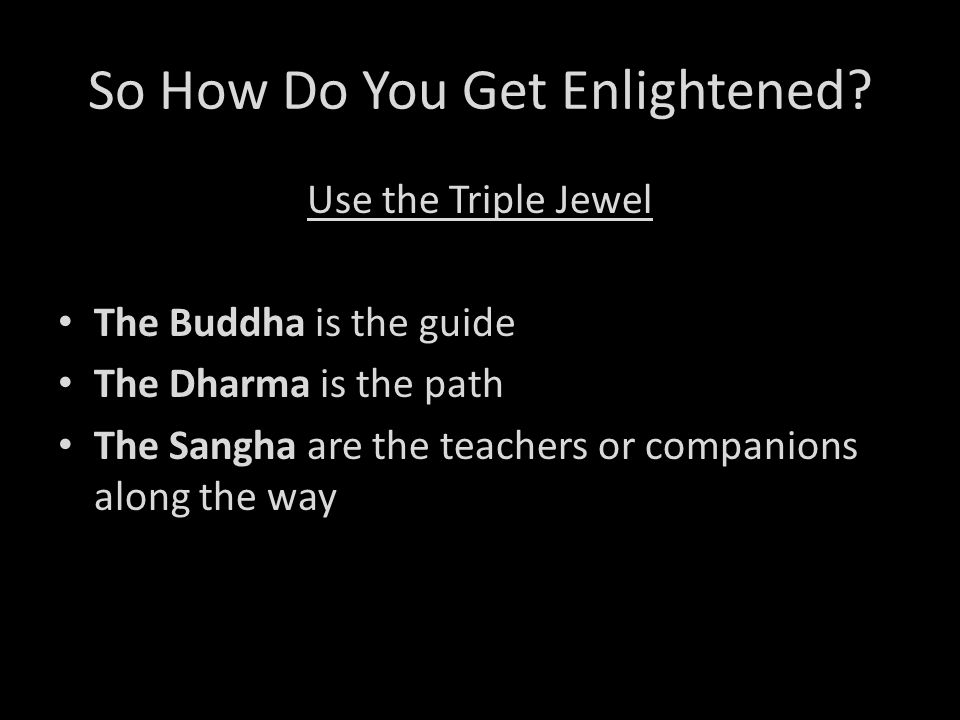 So How Do You Get Enlightened? Use the Triple Jewel The Buddha is the guide The Dharma is the path The Sangha are the teachers or companions along the