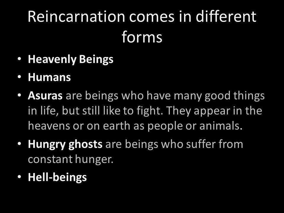 Reincarnation comes in different forms Heavenly Beings Humans Asuras are beings who have many good things in life, but still like to fight. They appea