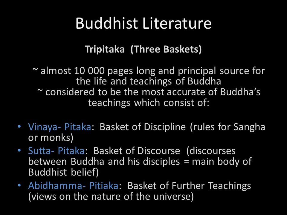 Buddhist Literature Tripitaka (Three Baskets) ~ almost 10 000 pages long and principal source for the life and teachings of Buddha ~ considered to be