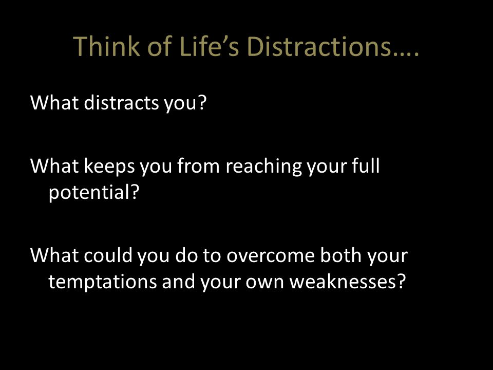 Think of Life's Distractions…. What distracts you? What keeps you from reaching your full potential? What could you do to overcome both your temptatio