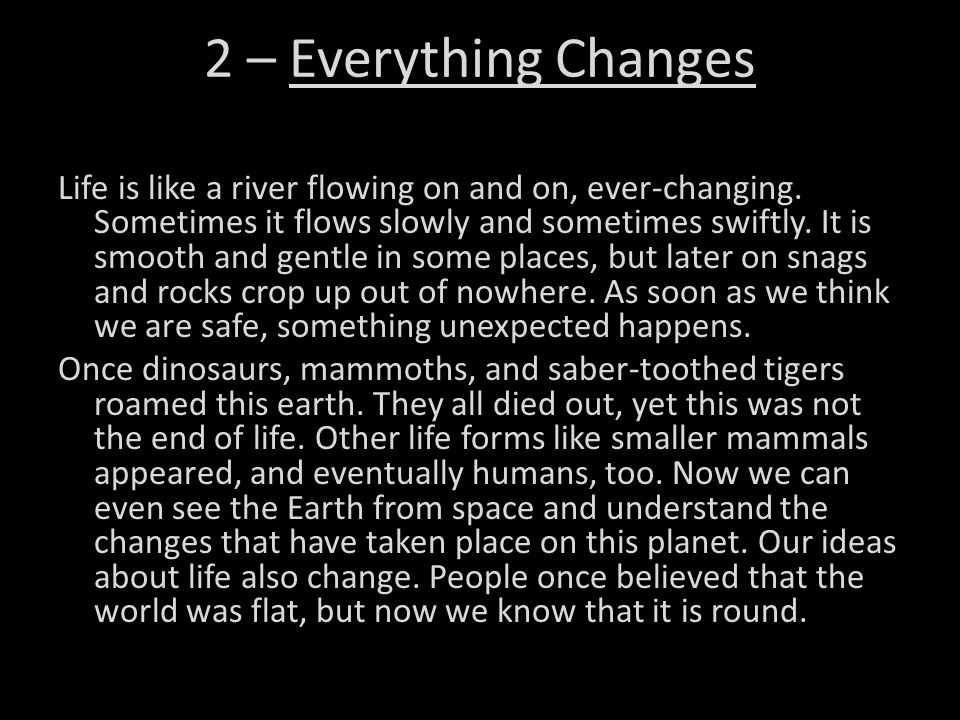 2 – Everything Changes Life is like a river flowing on and on, ever-changing. Sometimes it flows slowly and sometimes swiftly. It is smooth and gentle