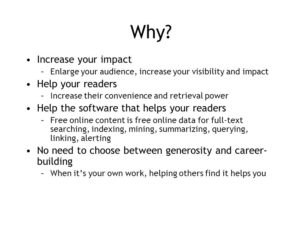 Why? Increase your impact –Enlarge your audience, increase your visibility and impact Help your readers –Increase their convenience and retrieval powe