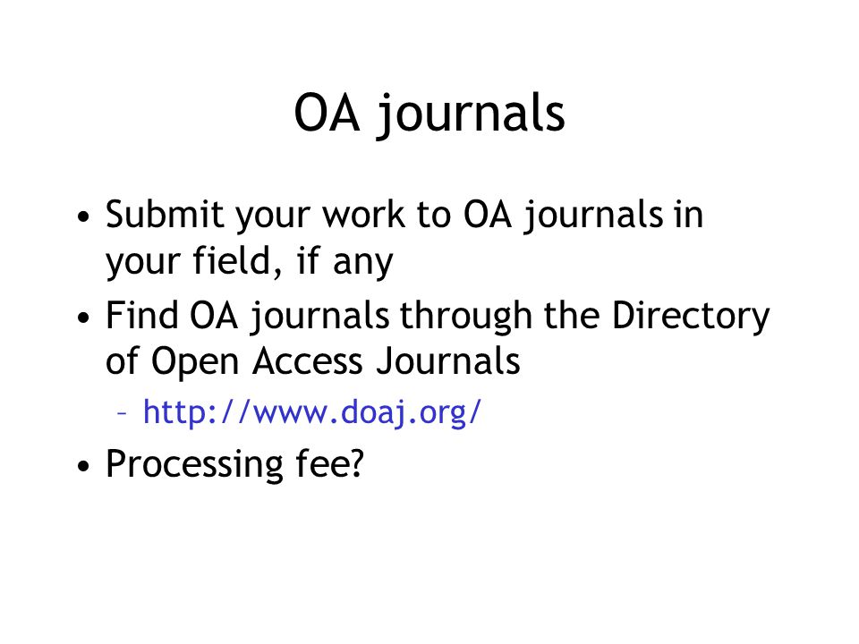 OA journals Submit your work to OA journals in your field, if any Find OA journals through the Directory of Open Access Journals –http://www.doaj.org/ Processing fee
