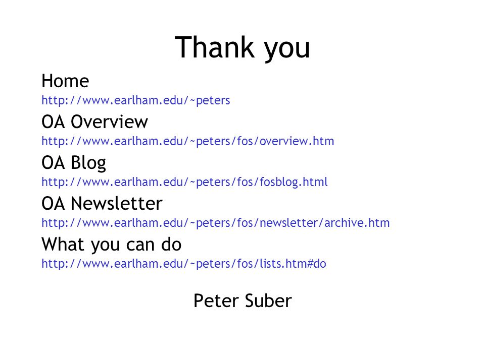 Thank you Home http://www.earlham.edu/~peters OA Overview http://www.earlham.edu/~peters/fos/overview.htm OA Blog http://www.earlham.edu/~peters/fos/fosblog.html OA Newsletter http://www.earlham.edu/~peters/fos/newsletter/archive.htm What you can do http://www.earlham.edu/~peters/fos/lists.htm#do Peter Suber