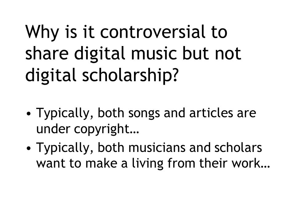 Why is it controversial to share digital music but not digital scholarship.