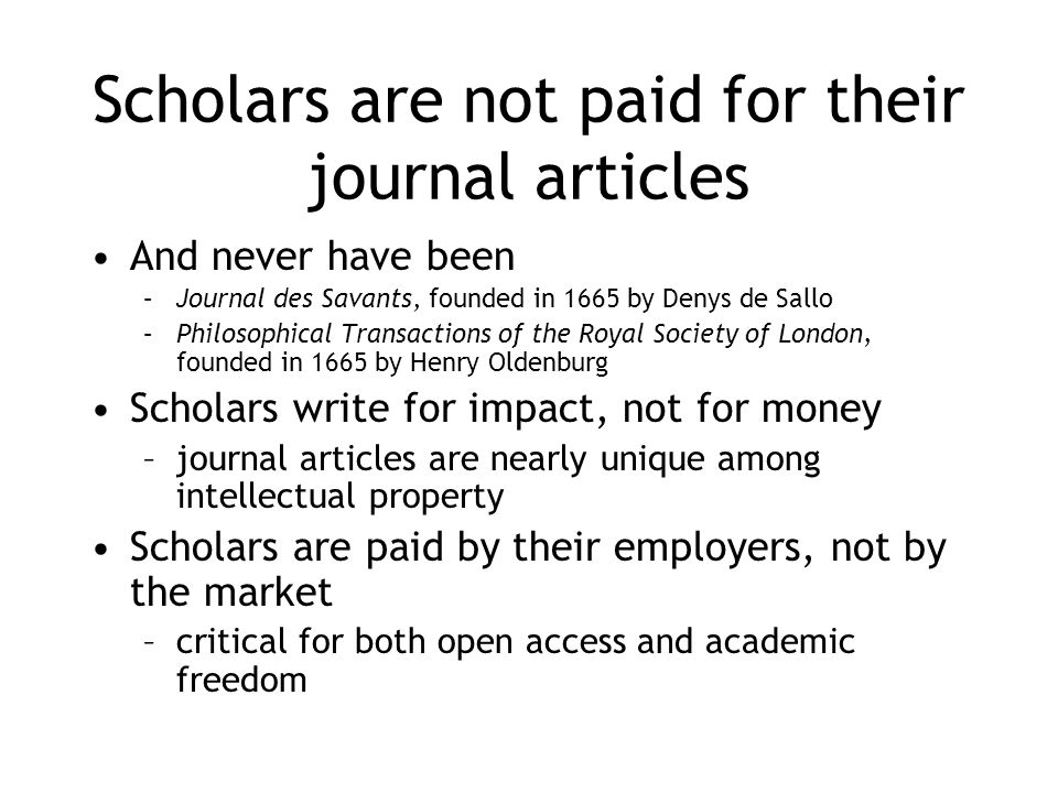 Scholars are not paid for their journal articles And never have been –Journal des Savants, founded in 1665 by Denys de Sallo –Philosophical Transactions of the Royal Society of London, founded in 1665 by Henry Oldenburg Scholars write for impact, not for money –journal articles are nearly unique among intellectual property Scholars are paid by their employers, not by the market –critical for both open access and academic freedom