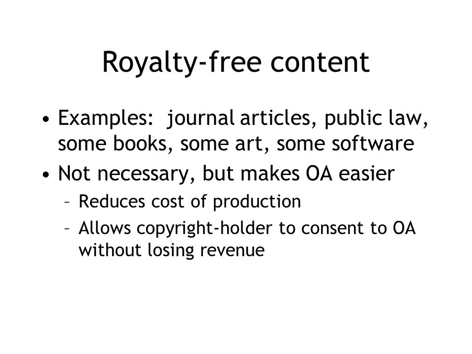Royalty-free content Examples: journal articles, public law, some books, some art, some software Not necessary, but makes OA easier –Reduces cost of production –Allows copyright-holder to consent to OA without losing revenue