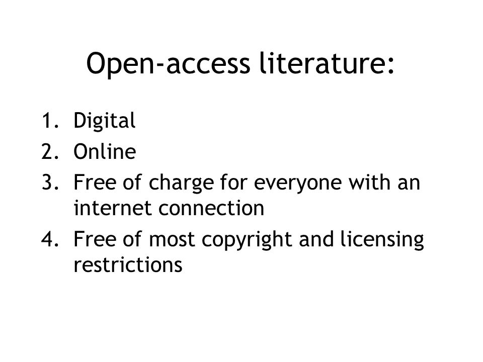 Open-access literature: 1.Digital 2.Online 3.Free of charge for everyone with an internet connection 4.Free of most copyright and licensing restrictions