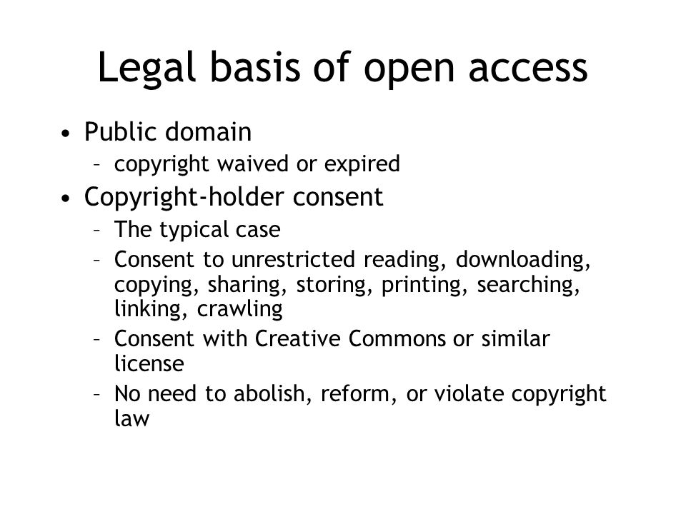 Legal basis of open access Public domain –copyright waived or expired Copyright-holder consent –The typical case –Consent to unrestricted reading, downloading, copying, sharing, storing, printing, searching, linking, crawling –Consent with Creative Commons or similar license –No need to abolish, reform, or violate copyright law