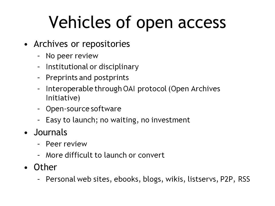 Vehicles of open access Archives or repositories –No peer review –Institutional or disciplinary –Preprints and postprints –Interoperable through OAI protocol (Open Archives Initiative) –Open-source software –Easy to launch; no waiting, no investment Journals –Peer review –More difficult to launch or convert Other –Personal web sites, ebooks, blogs, wikis, listservs, P2P, RSS
