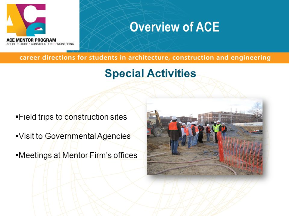 Overview of ACE Special Activities  Field trips to construction sites  Visit to Governmental Agencies  Meetings at Mentor Firm's offices