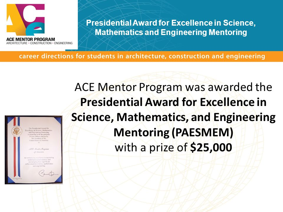 ACE Mentor Program was awarded the Presidential Award for Excellence in Science, Mathematics, and Engineering Mentoring (PAESMEM) with a prize of $25,000