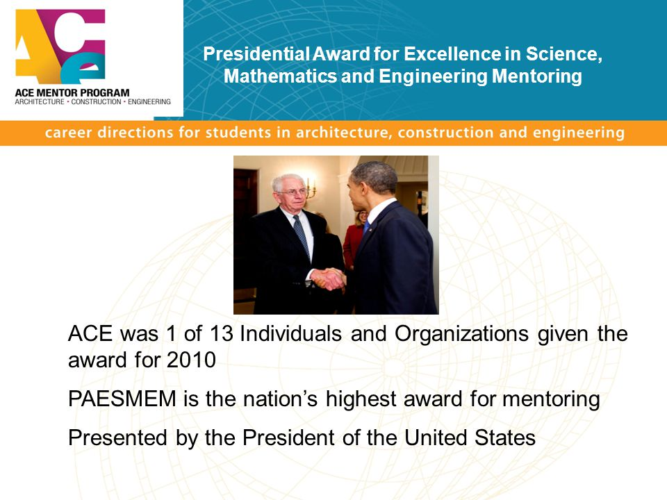 Presidential Award for Excellence in Science, Mathematics and Engineering Mentoring ACE was 1 of 13 Individuals and Organizations given the award for 2010 PAESMEM is the nation's highest award for mentoring Presented by the President of the United States
