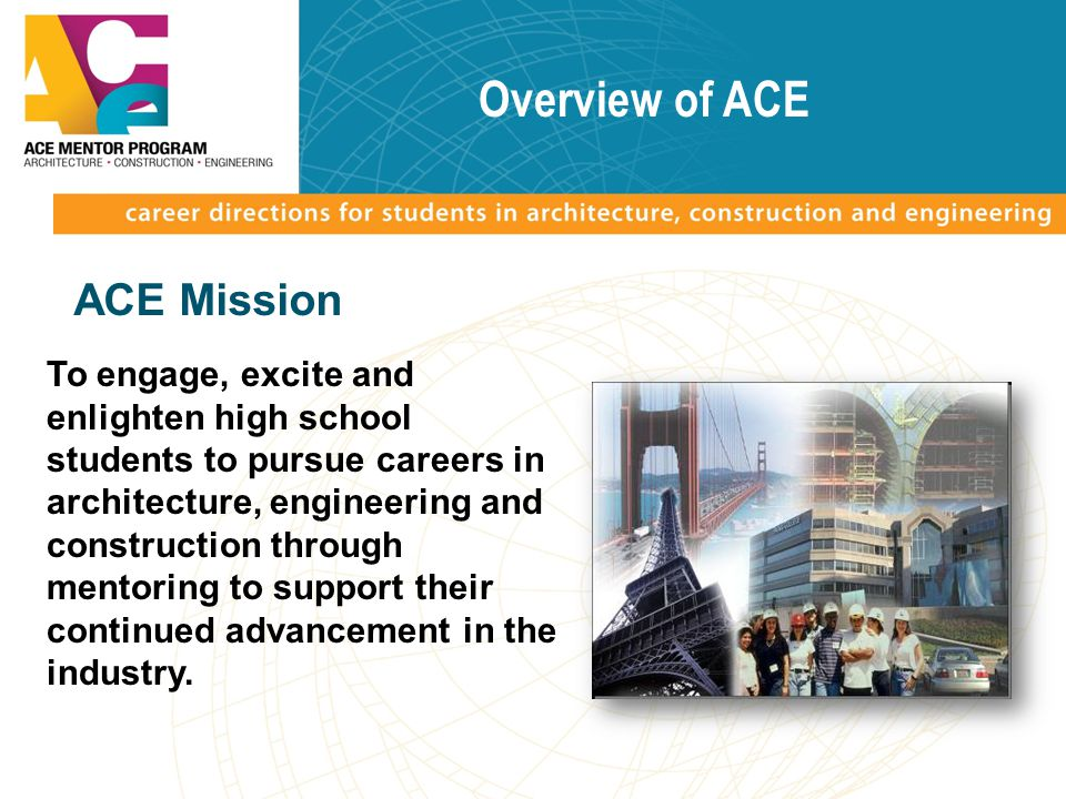Overview of ACE ACE Mission To engage, excite and enlighten high school students to pursue careers in architecture, engineering and construction through mentoring to support their continued advancement in the industry.