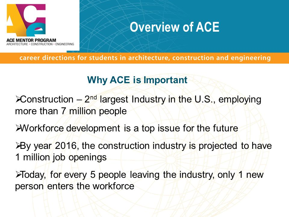Overview of ACE  Construction – 2 nd largest Industry in the U.S., employing more than 7 million people  Workforce development is a top issue for the future  By year 2016, the construction industry is projected to have 1 million job openings  Today, for every 5 people leaving the industry, only 1 new person enters the workforce Why ACE is Important