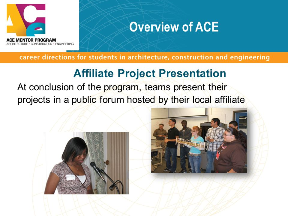 Overview of ACE Affiliate Project Presentation At conclusion of the program, teams present their projects in a public forum hosted by their local affi