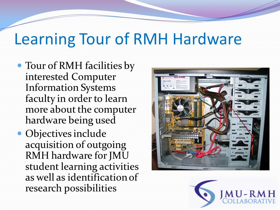 Learning Tour of RMH Hardware Tour of RMH facilities by interested Computer Information Systems faculty in order to learn more about the computer hardware being used Objectives include acquisition of outgoing RMH hardware for JMU student learning activities as well as identification of research possibilities
