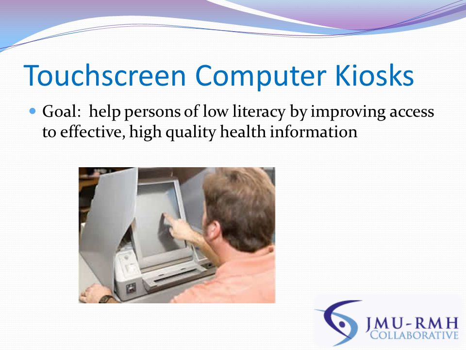 Touchscreen Computer Kiosks Goal: help persons of low literacy by improving access to effective, high quality health information