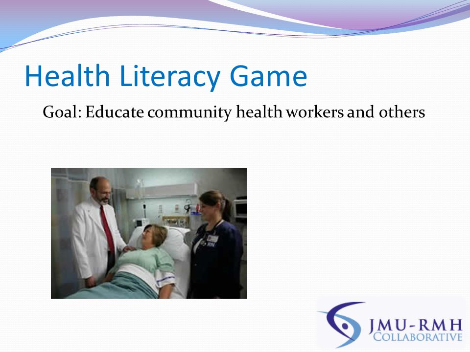 Health Literacy Game Goal: Educate community health workers and others