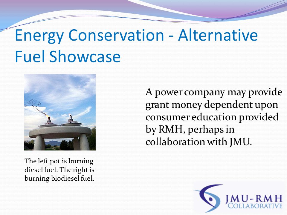 Energy Conservation - Alternative Fuel Showcase A power company may provide grant money dependent upon consumer education provided by RMH, perhaps in collaboration with JMU.