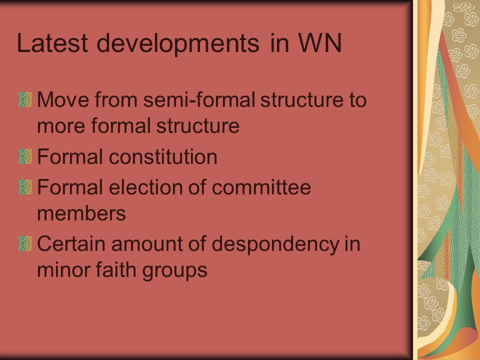 Latest developments in WN Move from semi-formal structure to more formal structure Formal constitution Formal election of committee members Certain amount of despondency in minor faith groups