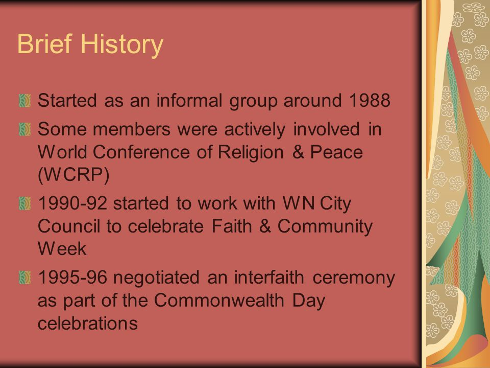 Brief History Started as an informal group around 1988 Some members were actively involved in World Conference of Religion & Peace (WCRP) 1990-92 started to work with WN City Council to celebrate Faith & Community Week 1995-96 negotiated an interfaith ceremony as part of the Commonwealth Day celebrations