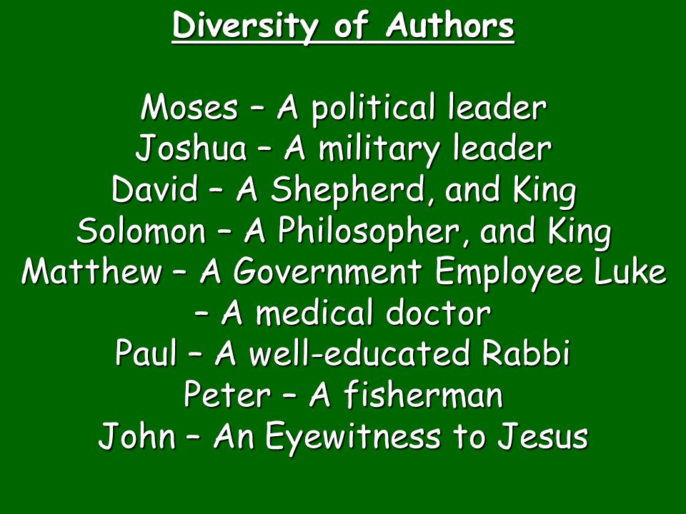 Diversity of Authors Moses – A political leader Joshua – A military leader David – A Shepherd, and King Solomon – A Philosopher, and King Matthew – A Government Employee Luke – A medical doctor Paul – A well-educated Rabbi Peter – A fisherman John – An Eyewitness to Jesus