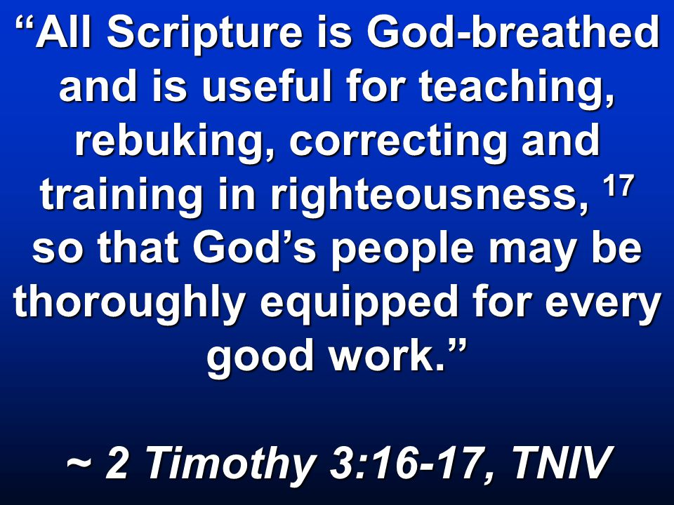 All Scripture is God-breathed and is useful for teaching, rebuking, correcting and training in righteousness, 17 so that God's people may be thoroughly equipped for every good work. ~ 2 Timothy 3:16-17, TNIV