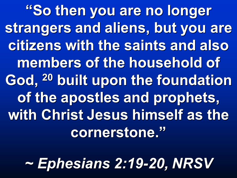 So then you are no longer strangers and aliens, but you are citizens with the saints and also members of the household of God, 20 built upon the foundation of the apostles and prophets, with Christ Jesus himself as the cornerstone. ~ Ephesians 2:19-20, NRSV