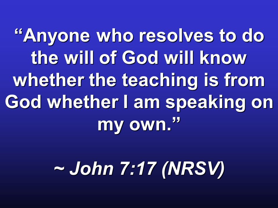 Anyone who resolves to do the will of God will know whether the teaching is from God whether I am speaking on my own. ~ John 7:17 (NRSV)