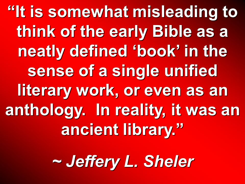 It is somewhat misleading to think of the early Bible as a neatly defined 'book' in the sense of a single unified literary work, or even as an anthology.