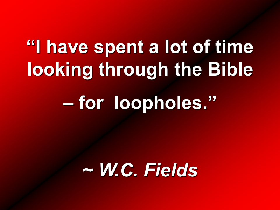 I have spent a lot of time looking through the Bible – for loopholes. ~ W.C. Fields
