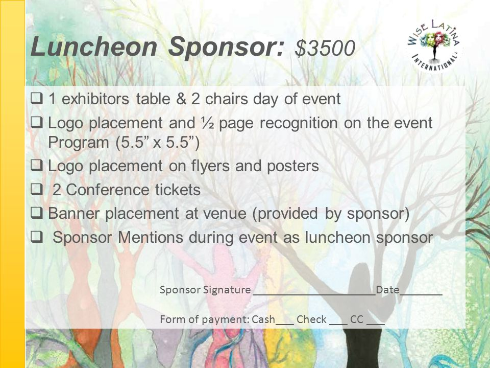 "Luncheon Sponsor: $3500  1 exhibitors table & 2 chairs day of event  Logo placement and ½ page recognition on the event Program (5.5"" x 5.5"")  Logo"