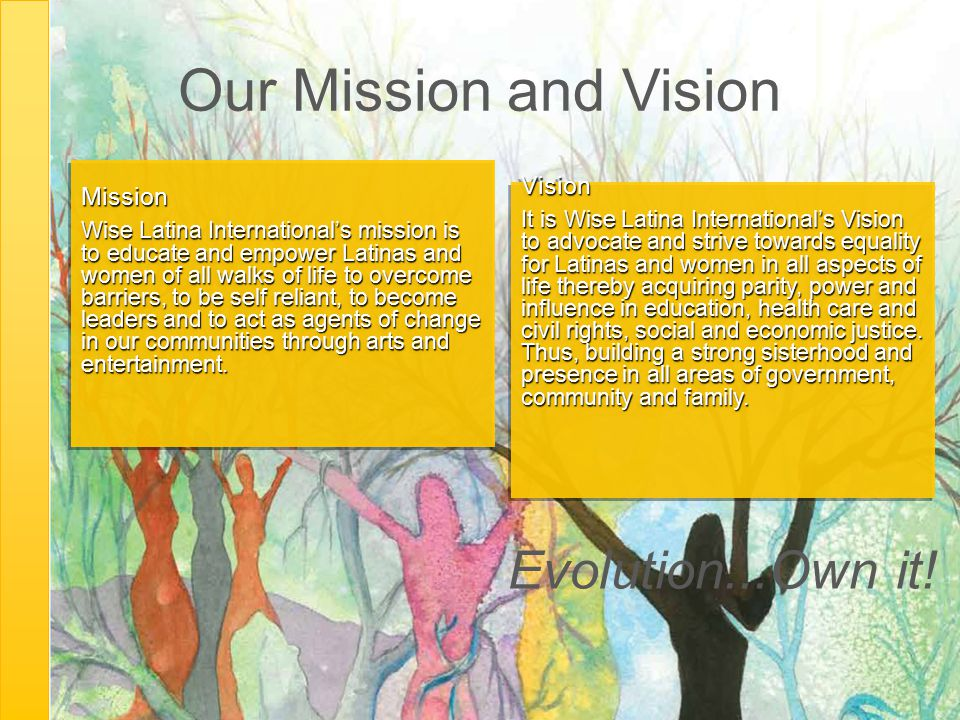 Our Mission and Vision Mission Wise Latina International's mission is to educate and empower Latinas and women of all walks of life to overcome barrie