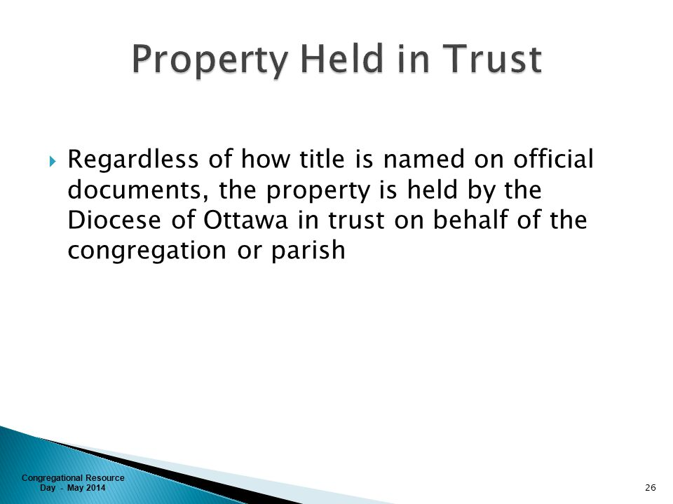 Congregational Resource Day - May 2014  Regardless of how title is named on official documents, the property is held by the Diocese of Ottawa in trust on behalf of the congregation or parish 26