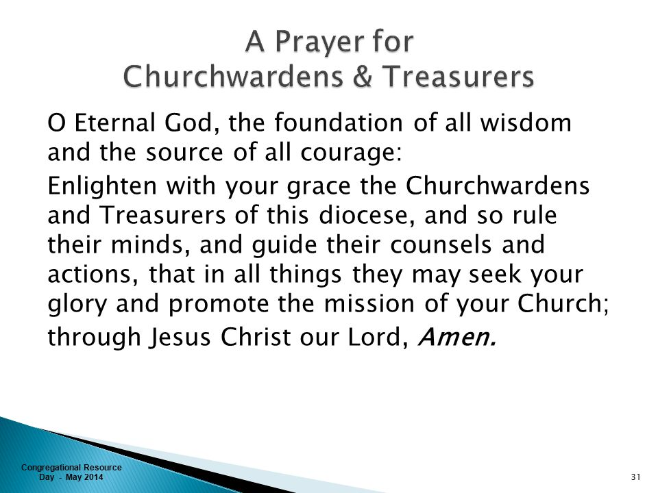 Congregational Resource Day - May 2014 O Eternal God, the foundation of all wisdom and the source of all courage: Enlighten with your grace the Churchwardens and Treasurers of this diocese, and so rule their minds, and guide their counsels and actions, that in all things they may seek your glory and promote the mission of your Church; through Jesus Christ our Lord, Amen.