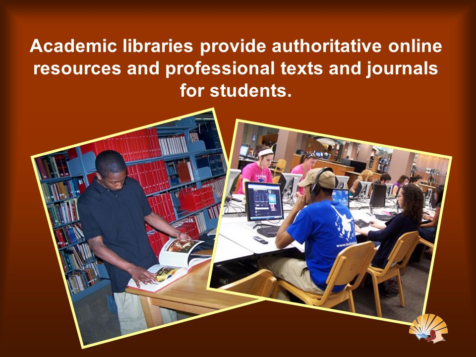 Academic libraries provide authoritative online resources and professional texts and journals for students.