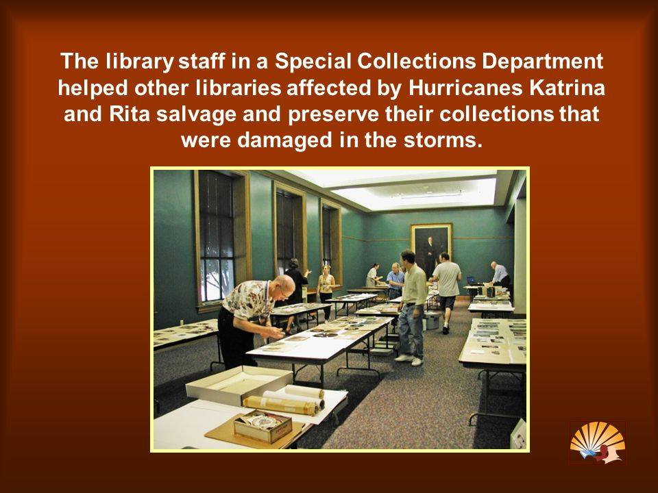 The library staff in a Special Collections Department helped other libraries affected by Hurricanes Katrina and Rita salvage and preserve their collections that were damaged in the storms.