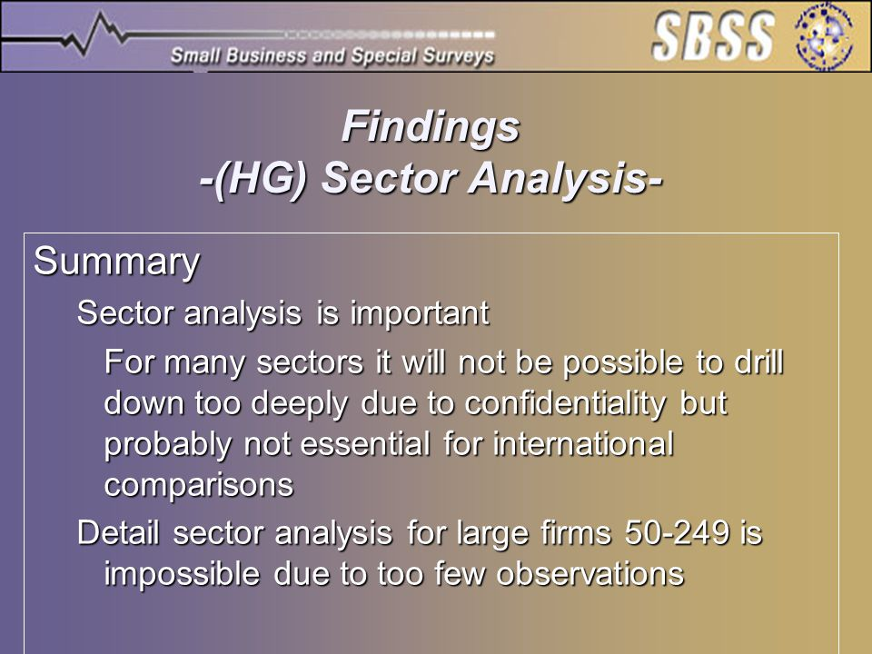 Statistics Canada Findings -(HG) Sector Analysis- Summary Sector analysis is important For many sectors it will not be possible to drill down too deeply due to confidentiality but probably not essential for international comparisons Detail sector analysis for large firms 50-249 is impossible due to too few observations