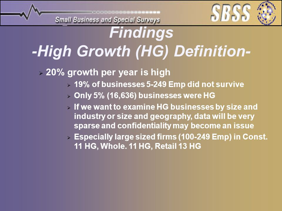 Findings -High Growth (HG) Definition-  20% growth per year is high  19% of businesses 5-249 Emp did not survive  Only 5% (16,636) businesses were HG  If we want to examine HG businesses by size and industry or size and geography, data will be very sparse and confidentiality may become an issue  Especially large sized firms (100-249 Emp) in Const.