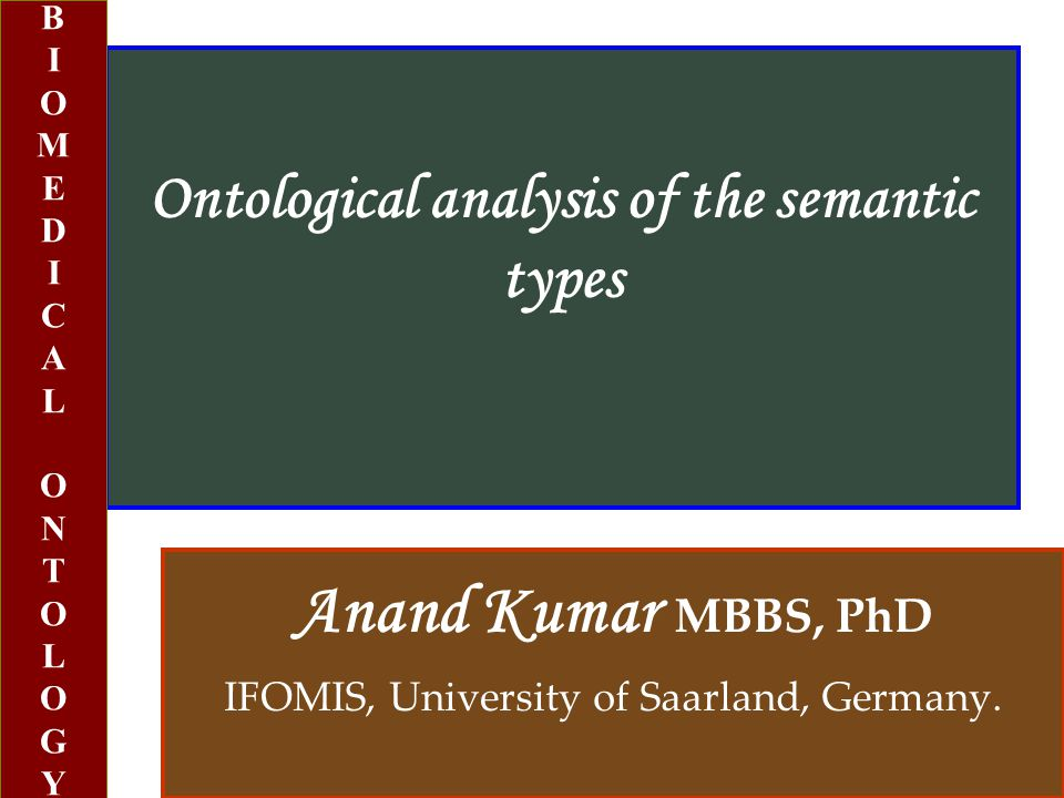 Ontological analysis of the semantic types Anand Kumar MBBS, PhD IFOMIS, University of Saarland, Germany.