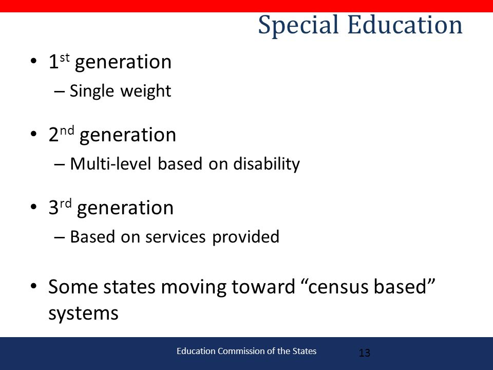 Education Commission of the States Special Education 1 st generation – Single weight 2 nd generation – Multi-level based on disability 3 rd generation – Based on services provided Some states moving toward census based systems 13