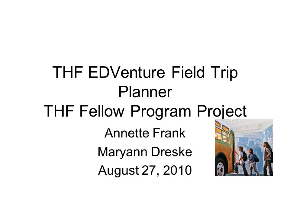 THF EDVenture Field Trip Planner THF Fellow Program Project Annette Frank Maryann Dreske August 27, 2010