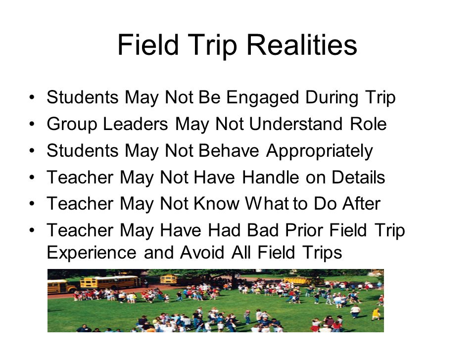 Field Trip Realities Students May Not Be Engaged During Trip Group Leaders May Not Understand Role Students May Not Behave Appropriately Teacher May Not Have Handle on Details Teacher May Not Know What to Do After Teacher May Have Had Bad Prior Field Trip Experience and Avoid All Field Trips