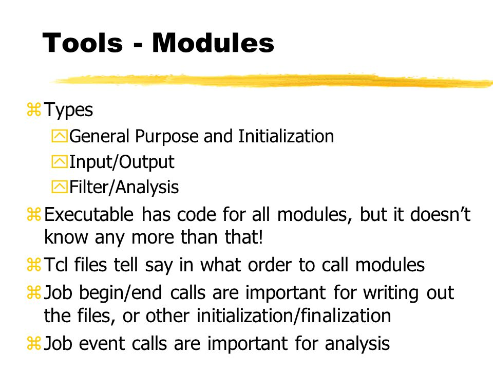 Tools - Modules zTypes yGeneral Purpose and Initialization yInput/Output yFilter/Analysis zExecutable has code for all modules, but it doesn't know an