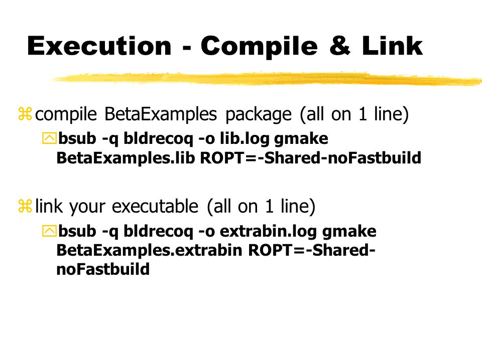 Execution - Compile & Link zcompile BetaExamples package (all on 1 line) ybsub -q bldrecoq -o lib.log gmake BetaExamples.lib ROPT=-Shared-noFastbuild