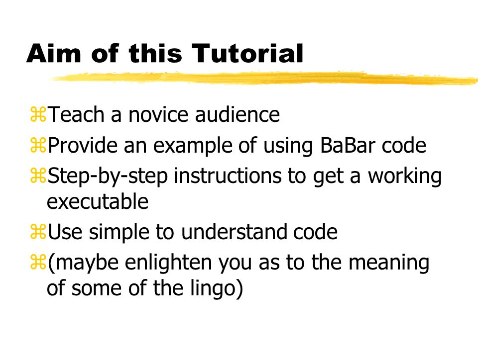 Aim of this Tutorial zTeach a novice audience zProvide an example of using BaBar code zStep-by-step instructions to get a working executable zUse simp