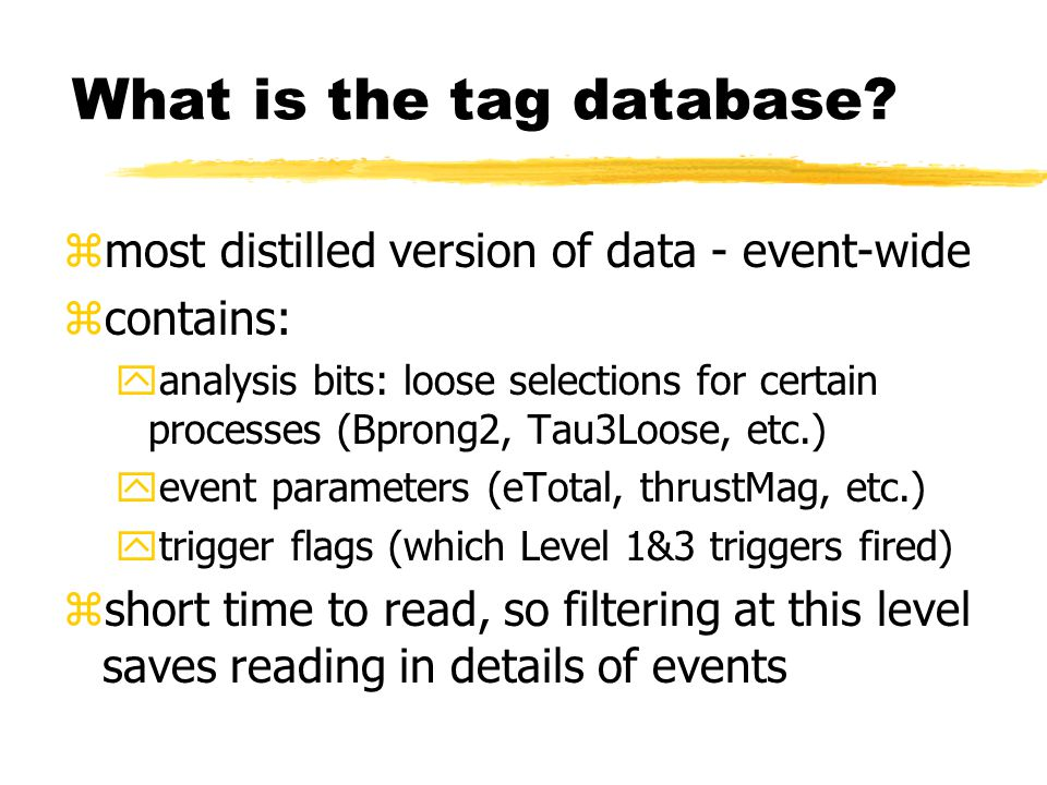 What is the tag database? zmost distilled version of data - event-wide zcontains: yanalysis bits: loose selections for certain processes (Bprong2, Tau