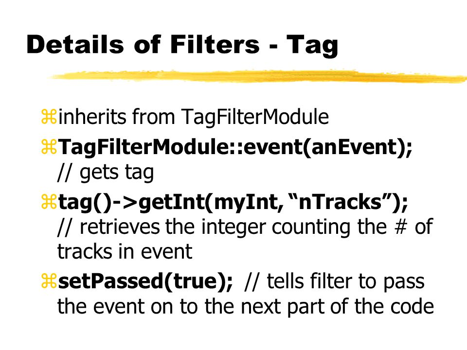 "Details of Filters - Tag zinherits from TagFilterModule zTagFilterModule::event(anEvent); // gets tag ztag()->getInt(myInt, ""nTracks""); // retrieves t"