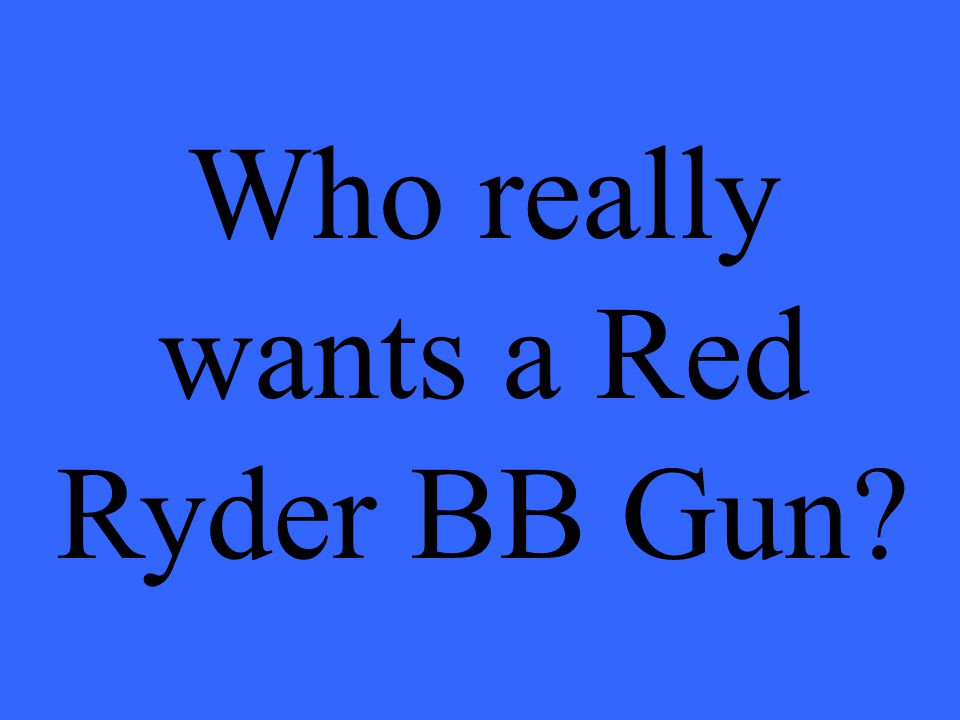 Who really wants a Red Ryder BB Gun